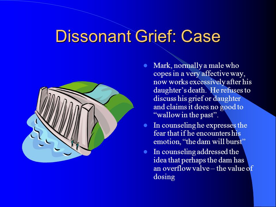 Dissonant Grief: Case Mark, normally a male who copes in a very affective way, now works excessively after his daughters death.