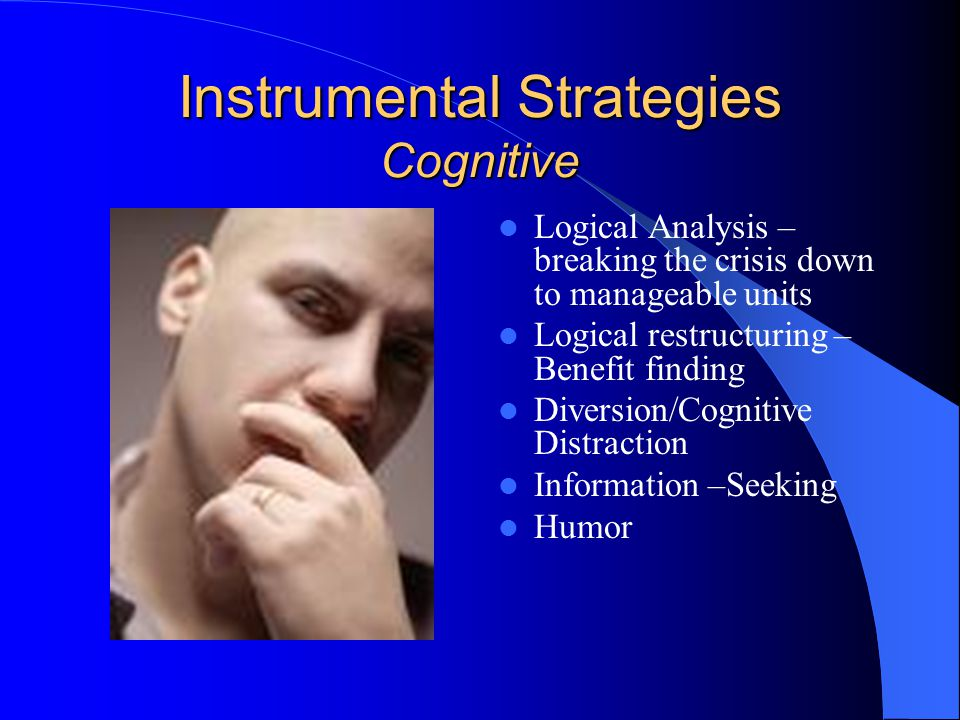 Instrumental Strategies Cognitive Logical Analysis – breaking the crisis down to manageable units Logical restructuring – Benefit finding Diversion/Cognitive Distraction Information –Seeking Humor