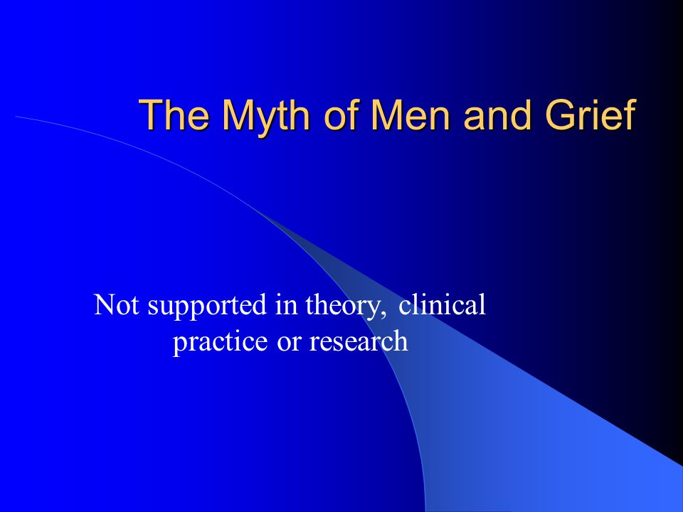 The Myth of Men and Grief Not supported in theory, clinical practice or research