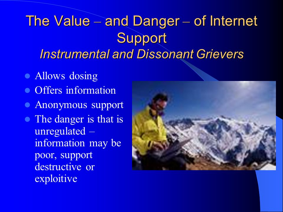 The Value – and Danger – of Internet Support Instrumental and Dissonant Grievers Allows dosing Offers information Anonymous support The danger is that is unregulated – information may be poor, support destructive or exploitive