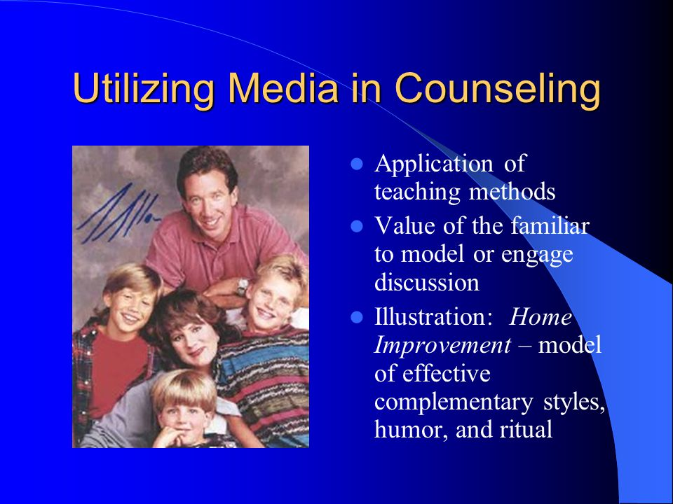 Utilizing Media in Counseling Application of teaching methods Value of the familiar to model or engage discussion Illustration: Home Improvement – model of effective complementary styles, humor, and ritual
