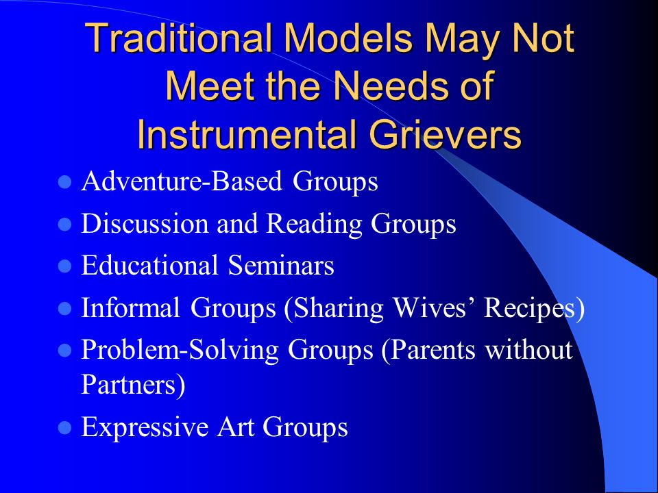 Traditional Models May Not Meet the Needs of Instrumental Grievers Adventure-Based Groups Discussion and Reading Groups Educational Seminars Informal Groups (Sharing Wives Recipes) Problem-Solving Groups (Parents without Partners) Expressive Art Groups