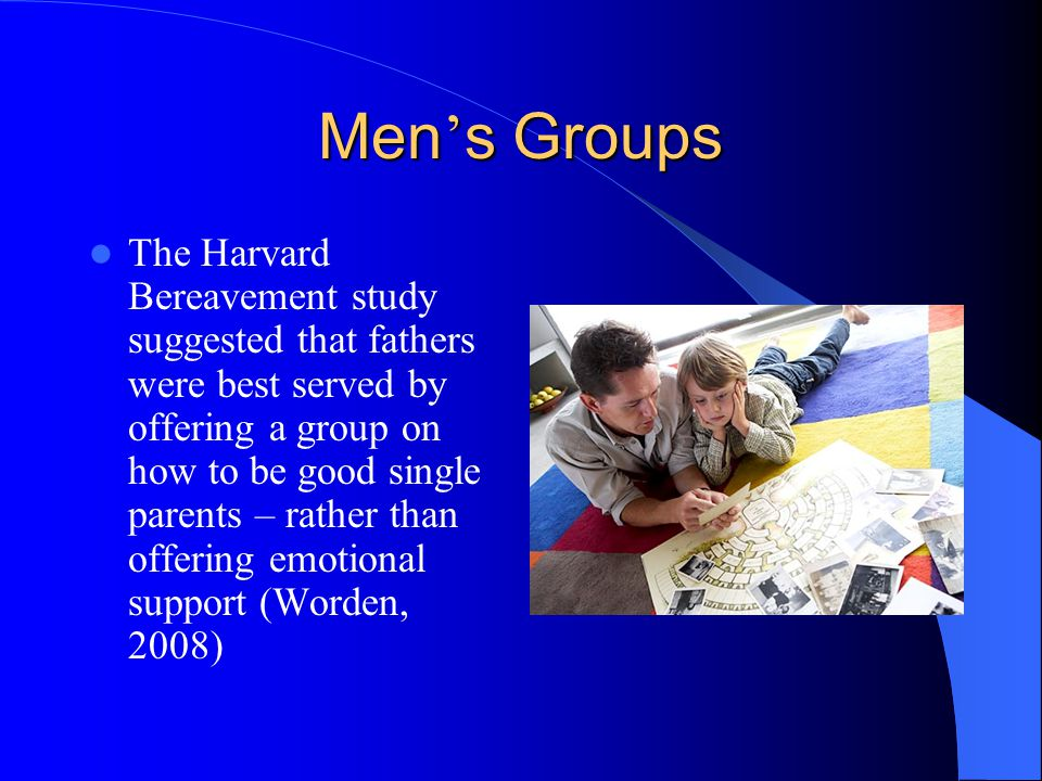 Men s Groups The Harvard Bereavement study suggested that fathers were best served by offering a group on how to be good single parents – rather than offering emotional support (Worden, 2008)