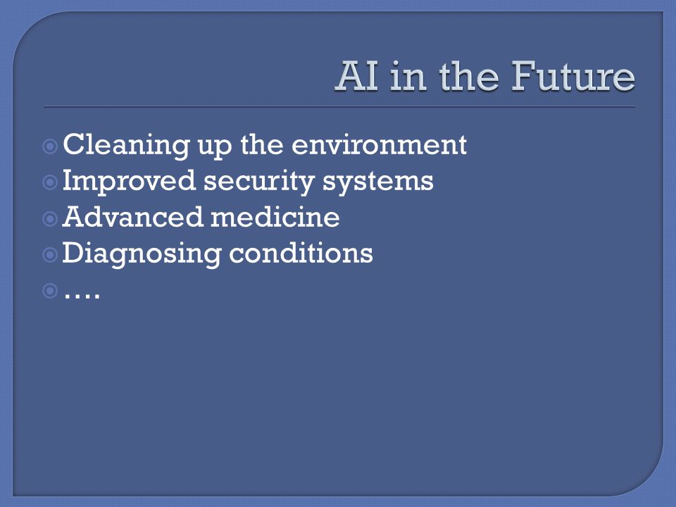 Cleaning up the environment Improved security systems Advanced medicine Diagnosing conditions ….
