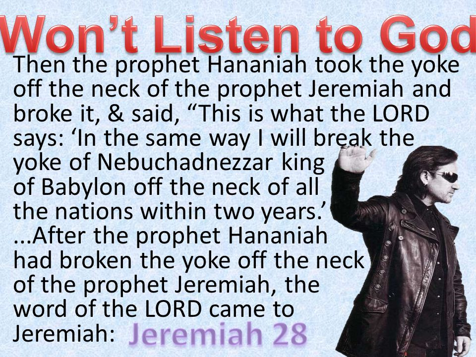 Then the prophet Hananiah took the yoke off the neck of the prophet Jeremiah and broke it, & said, This is what the LORD says: In the same way I will break the yoke of Nebuchadnezzar king of Babylon off the neck of all the nations within two years....After the prophet Hananiah had broken the yoke off the neck of the prophet Jeremiah, the word of the LORD came to Jeremiah: