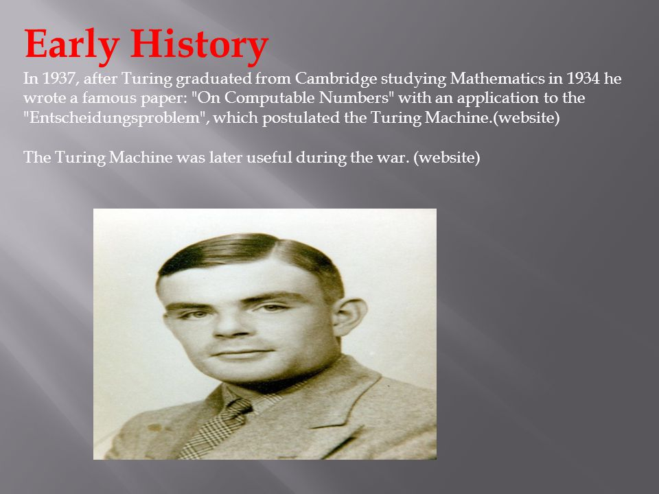 Early History In 1937, after Turing graduated from Cambridge studying Mathematics in 1934 he wrote a famous paper: On Computable Numbers with an application to the Entscheidungsproblem , which postulated the Turing Machine.(website) The Turing Machine was later useful during the war.