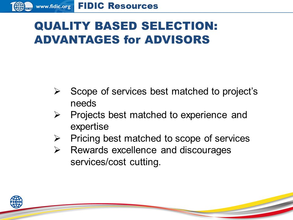 QUALITY BASED SELECTION: ADVANTAGES for ADVISORS Scope of services best matched to projects needs Projects best matched to experience and expertise Pricing best matched to scope of services Rewards excellence and discourages services/cost cutting.