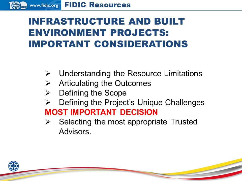 INFRASTRUCTURE AND BUILT ENVIRONMENT PROJECTS: IMPORTANT CONSIDERATIONS Understanding the Resource Limitations Articulating the Outcomes Defining the Scope Defining the Projects Unique Challenges MOST IMPORTANT DECISION Selecting the most appropriate Trusted Advisors.