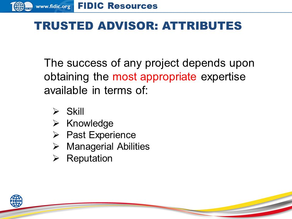 TRUSTED ADVISOR: ATTRIBUTES The success of any project depends upon obtaining the most appropriate expertise available in terms of: Skill Knowledge Past Experience Managerial Abilities Reputation FIDIC Resources