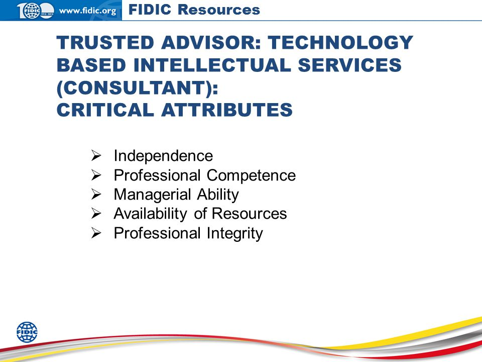 TRUSTED ADVISOR: TECHNOLOGY BASED INTELLECTUAL SERVICES (CONSULTANT): CRITICAL ATTRIBUTES Independence Professional Competence Managerial Ability Availability of Resources Professional Integrity FIDIC Resources
