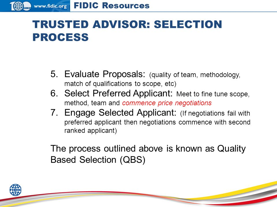 TRUSTED ADVISOR: SELECTION PROCESS 5.Evaluate Proposals: (quality of team, methodology, match of qualifications to scope, etc) 6.Select Preferred Applicant: Meet to fine tune scope, method, team and commence price negotiations 7.Engage Selected Applicant: (If negotiations fail with preferred applicant then negotiations commence with second ranked applicant) The process outlined above is known as Quality Based Selection (QBS) FIDIC Resources