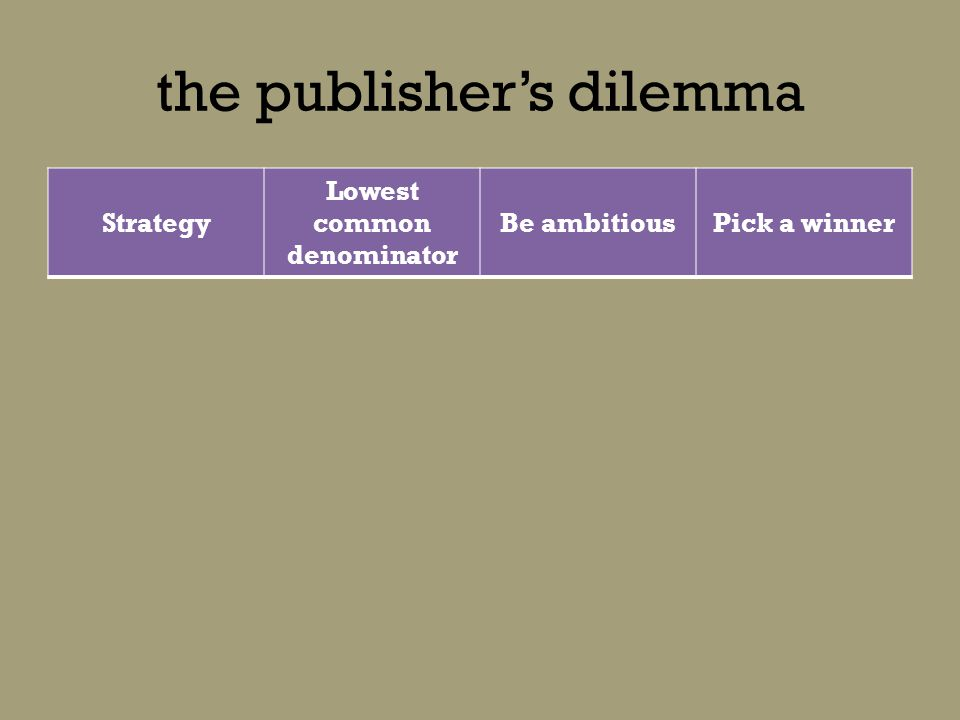 the publishers dilemma Strategy Lowest common denominator Be ambitiousPick a winner Consistent experience Cost-effective Ability to innovate Sell everywhere