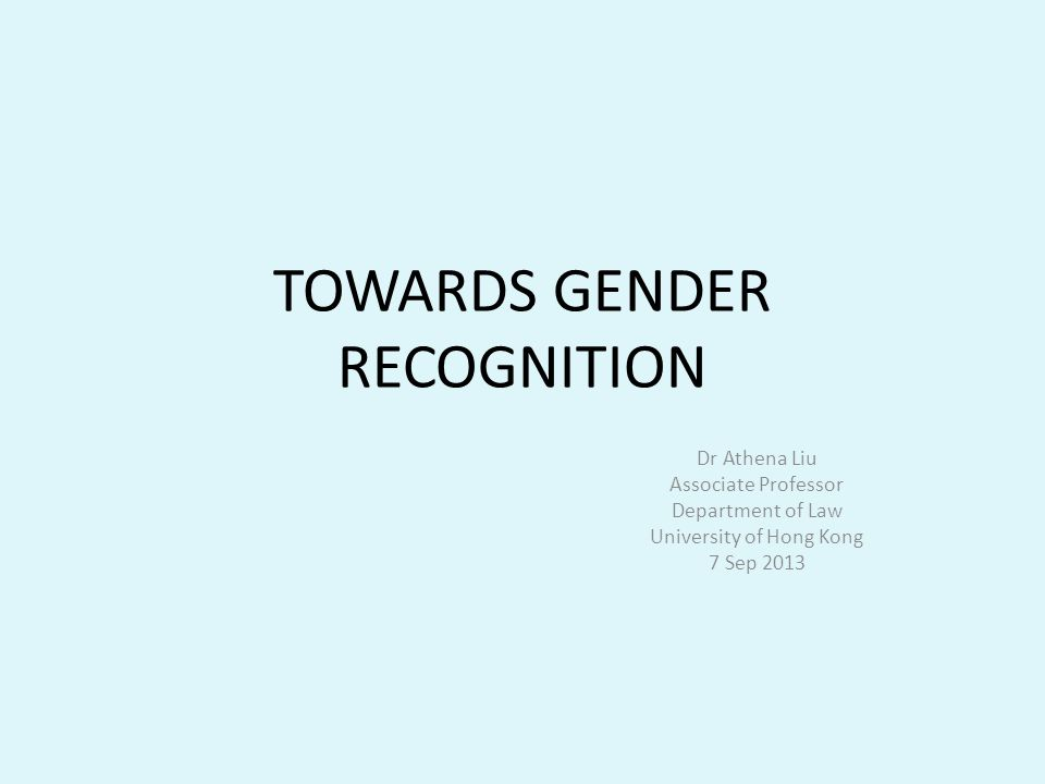 TOWARDS GENDER RECOGNITION Dr Athena Liu Associate Professor Department of Law University of Hong Kong 7 Sep 2013