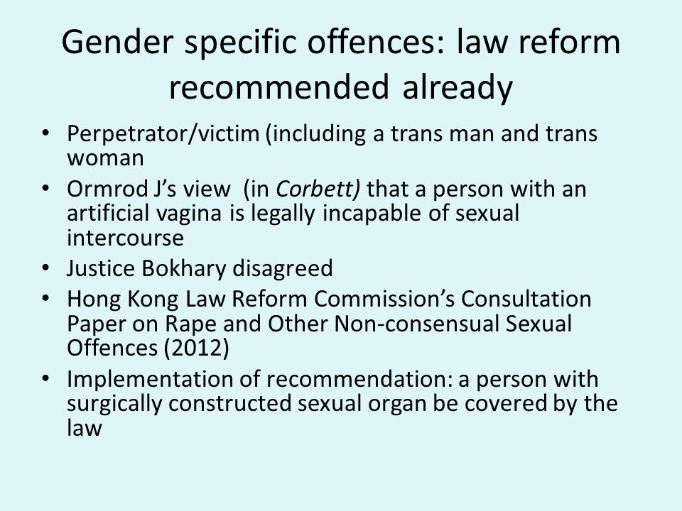 Gender specific offences: law reform recommended already Perpetrator/victim (including a trans man and trans woman Ormrod Js view (in Corbett) that a person with an artificial vagina is legally incapable of sexual intercourse Justice Bokhary disagreed Hong Kong Law Reform Commissions Consultation Paper on Rape and Other Non-consensual Sexual Offences (2012) Implementation of recommendation: a person with surgically constructed sexual organ be covered by the law