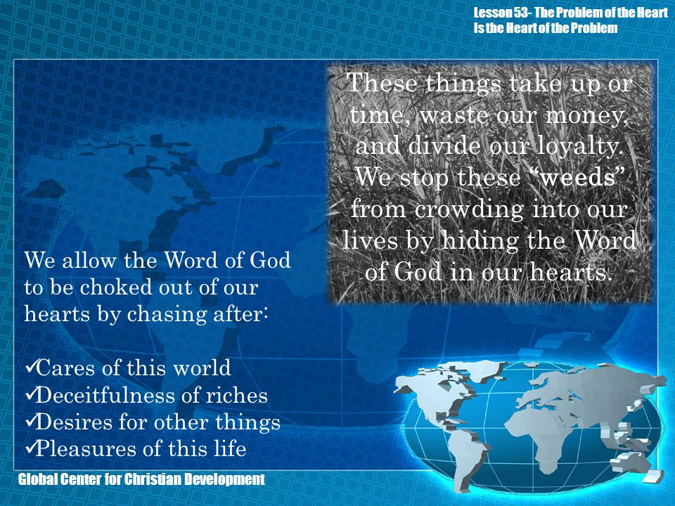 Global Center for Christian Development We allow the Word of God to be choked out of our hearts by chasing after: Cares of this world Deceitfulness of