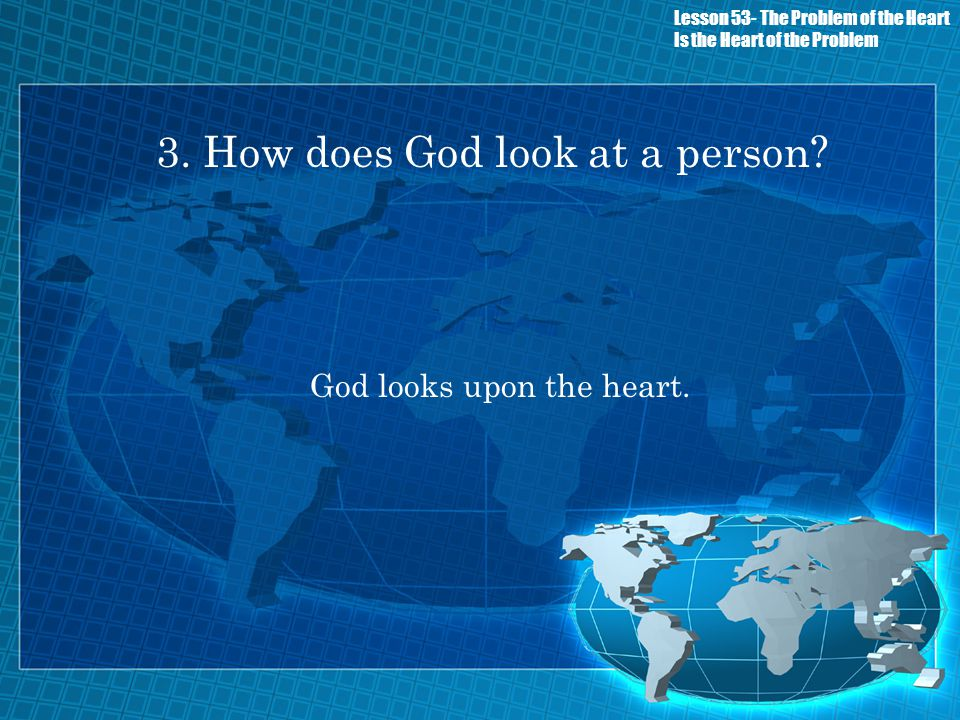 3. How does God look at a person? God looks upon the heart. Lesson 53- The Problem of the Heart Is the Heart of the Problem