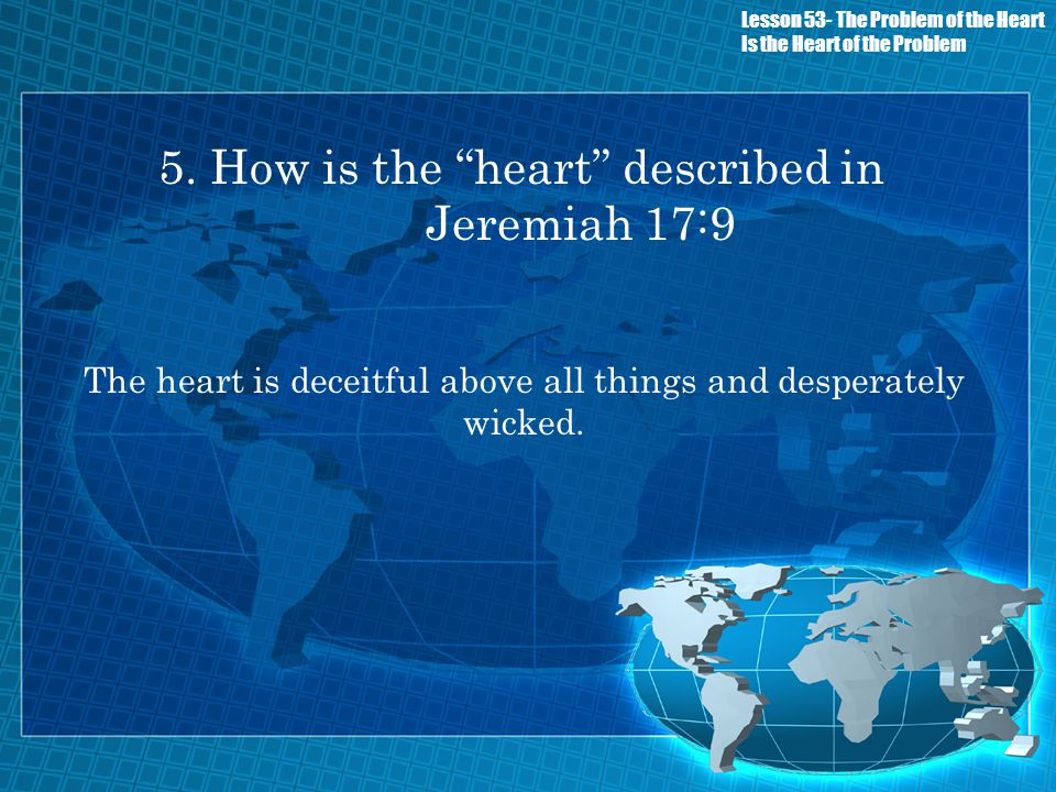 5. How is the heart described in Jeremiah 17:9 The heart is deceitful above all things and desperately wicked. Lesson 53- The Problem of the Heart Is