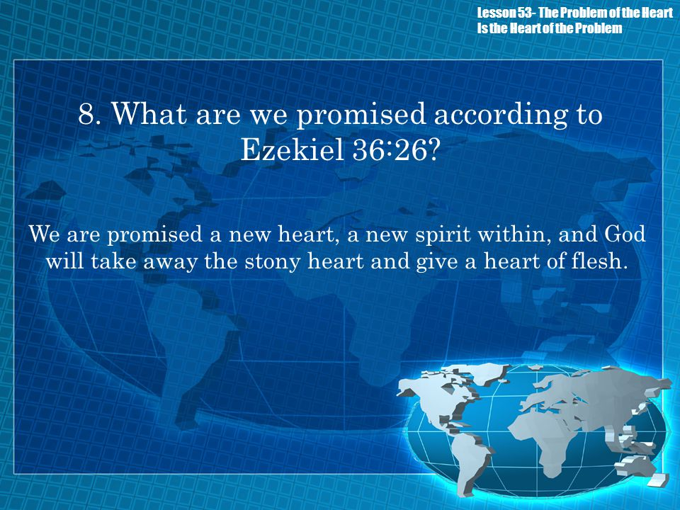 8. What are we promised according to Ezekiel 36:26? We are promised a new heart, a new spirit within, and God will take away the stony heart and give