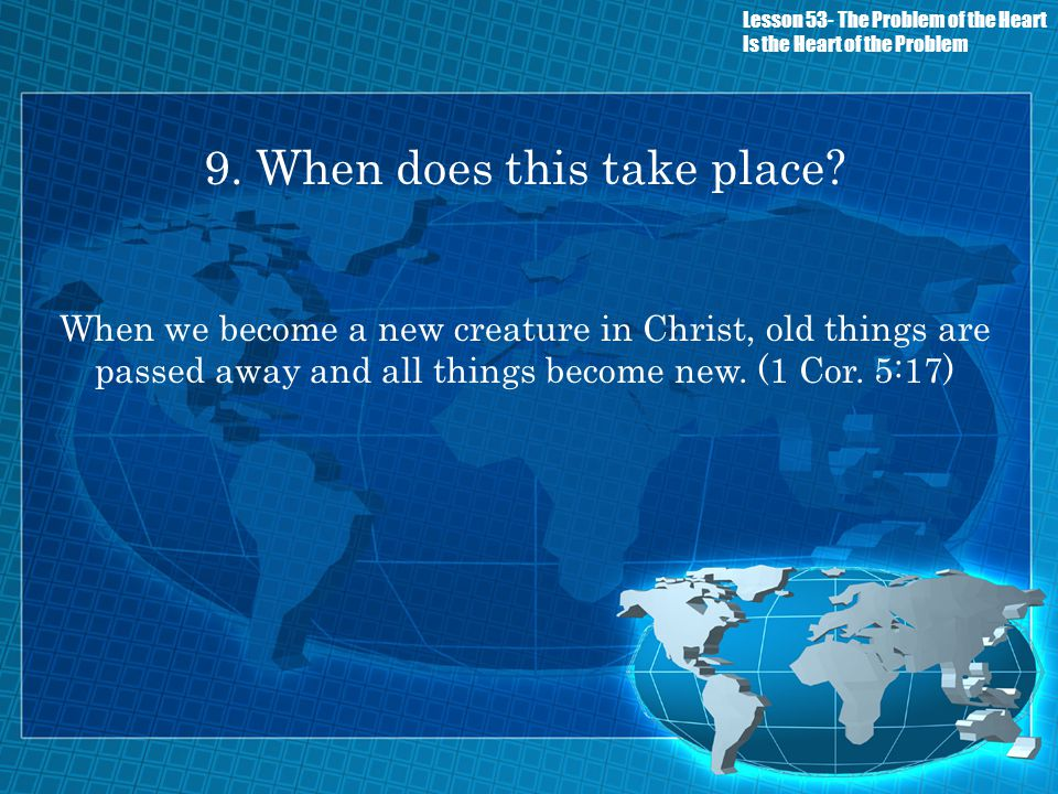 9. When does this take place? When we become a new creature in Christ, old things are passed away and all things become new. (1 Cor. 5:17) Lesson 53-