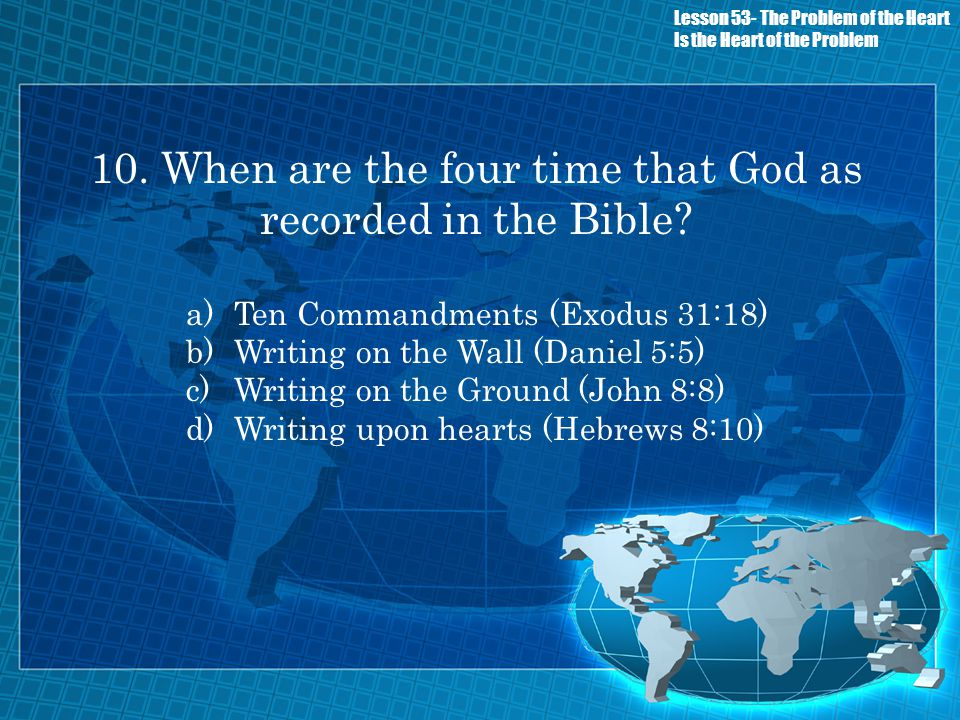 10. When are the four time that God as recorded in the Bible? a)Ten Commandments (Exodus 31:18) b)Writing on the Wall (Daniel 5:5) c)Writing on the Gr