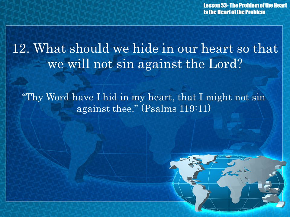 12. What should we hide in our heart so that we will not sin against the Lord? Thy Word have I hid in my heart, that I might not sin against thee. (Ps