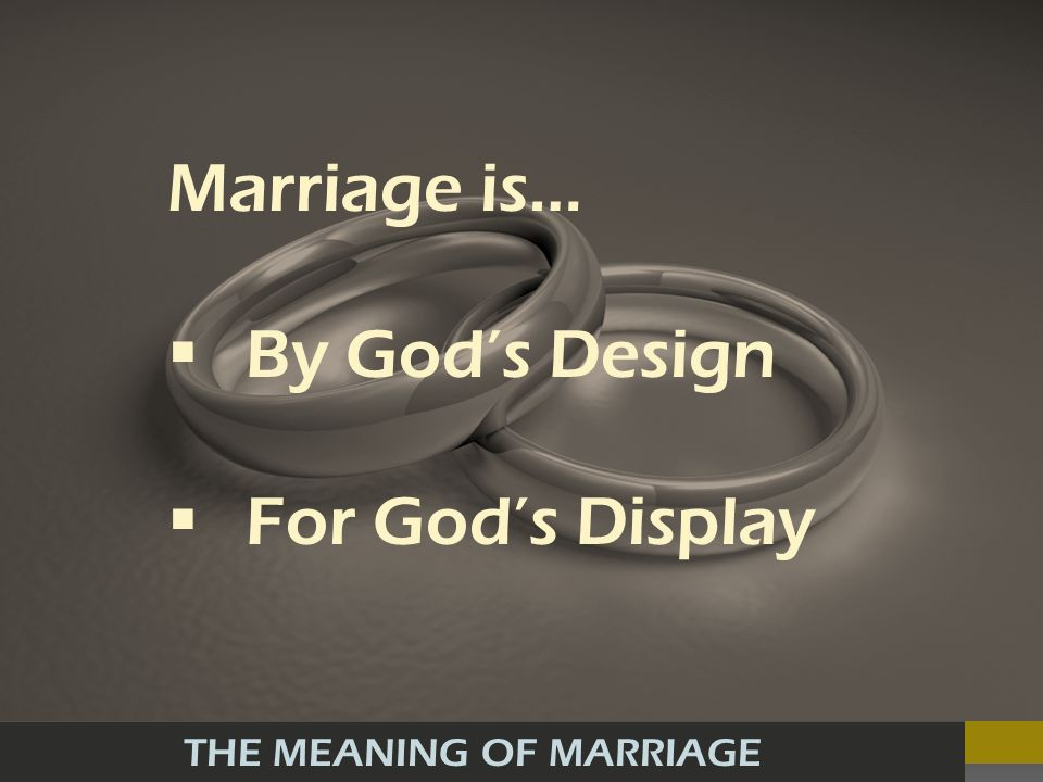 THE MEANING OF MARRIAGE Marriage is… By Gods Design For Gods Display