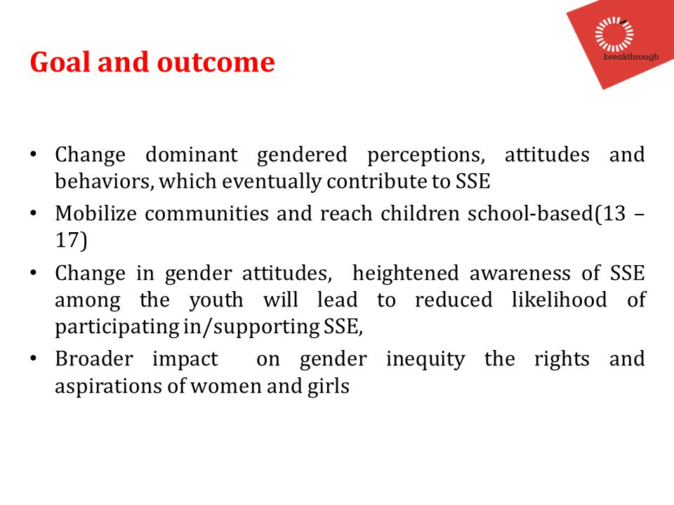 Goal and outcome Change dominant gendered perceptions, attitudes and behaviors, which eventually contribute to SSE Mobilize communities and reach children school-based(13 – 17) Change in gender attitudes, heightened awareness of SSE among the youth will lead to reduced likelihood of participating in/supporting SSE, Broader impact on gender inequity the rights and aspirations of women and girls