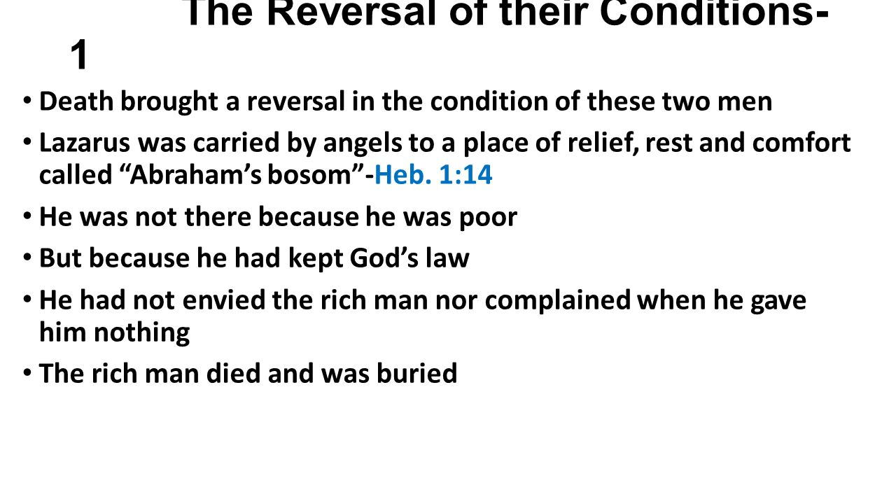 The Reversal of their Conditions- 1 Death brought a reversal in the condition of these two men Lazarus was carried by angels to a place of relief, rest and comfort called Abrahams bosom-Heb.