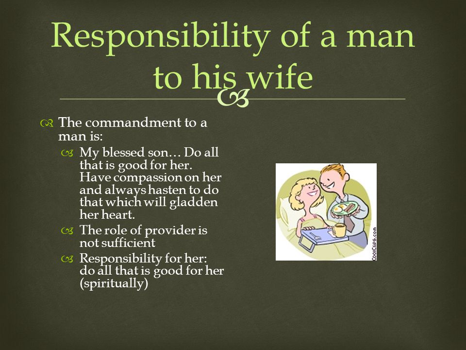 Responsibility of a man to his wife The commandment to a man is: My blessed son… Do all that is good for her.
