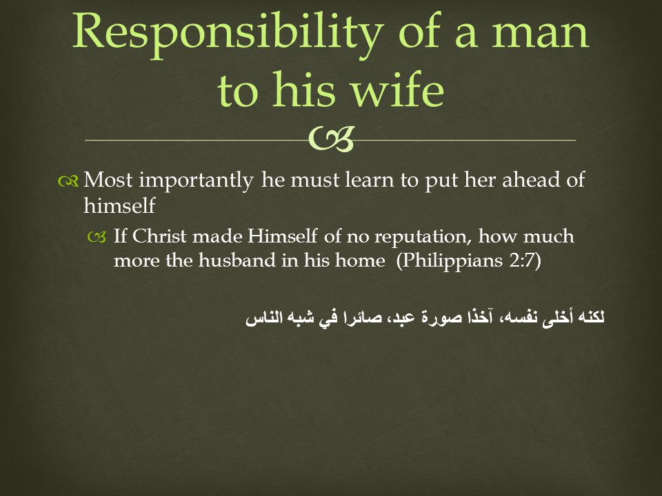 Most importantly he must learn to put her ahead of himself If Christ made Himself of no reputation, how much more the husband in his home (Philippians 2:7) لكنه أخلى نفسه، آخذا صورة عبد، صائرا في شبه الناس Responsibility of a man to his wife