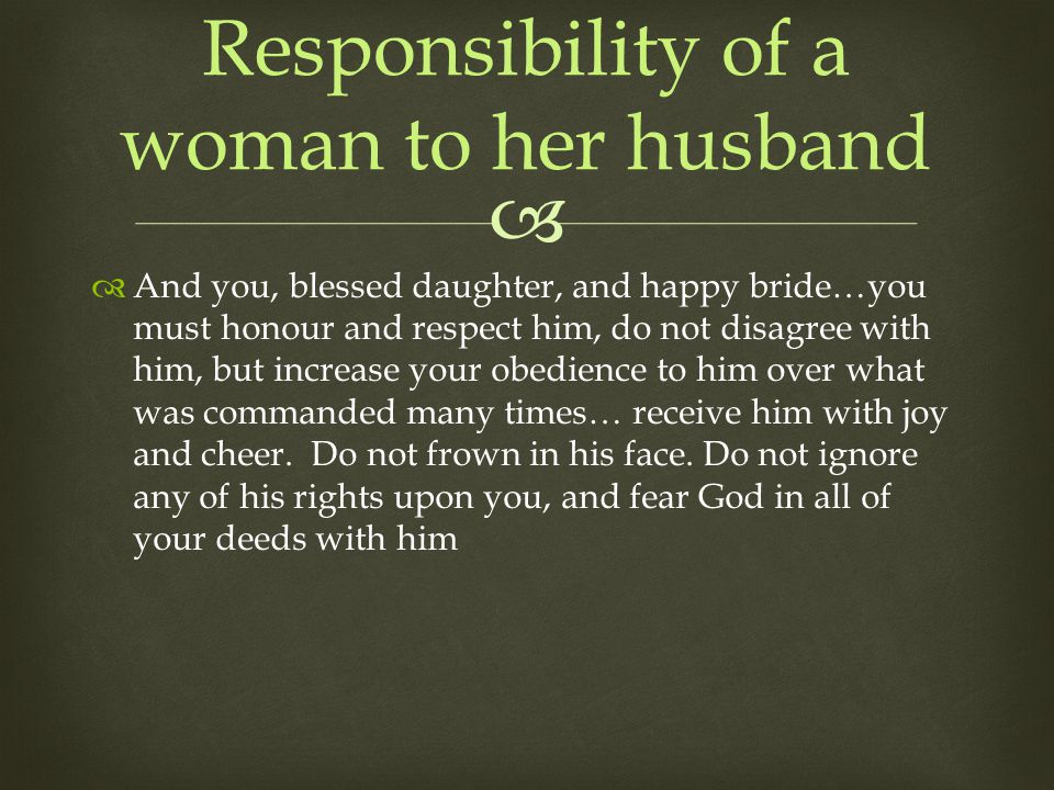 And you, blessed daughter, and happy bride…you must honour and respect him, do not disagree with him, but increase your obedience to him over what was commanded many times… receive him with joy and cheer.