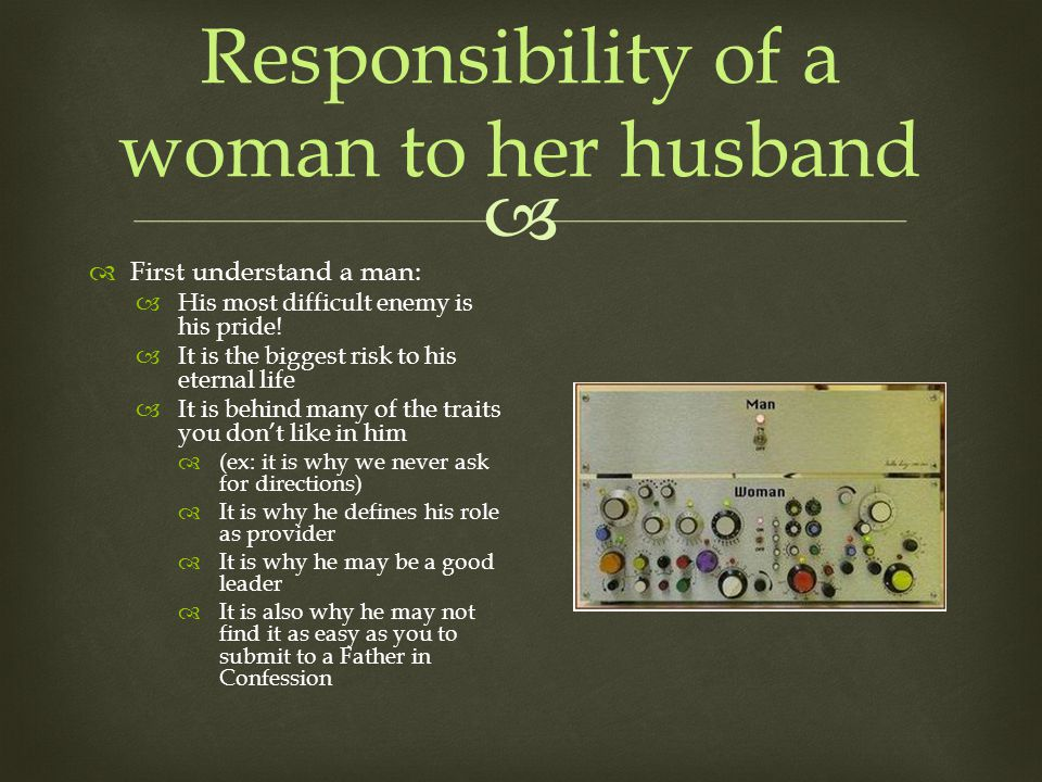 Responsibility of a woman to her husband First understand a man: His most difficult enemy is his pride.
