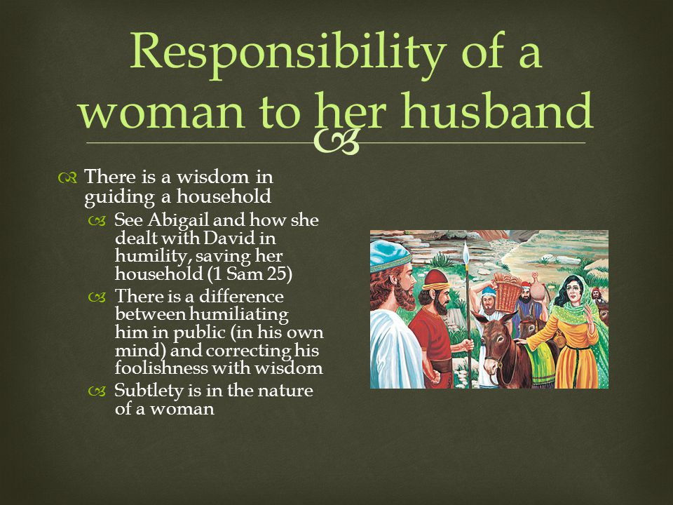 Responsibility of a woman to her husband There is a wisdom in guiding a household See Abigail and how she dealt with David in humility, saving her household (1 Sam 25) There is a difference between humiliating him in public (in his own mind) and correcting his foolishness with wisdom Subtlety is in the nature of a woman