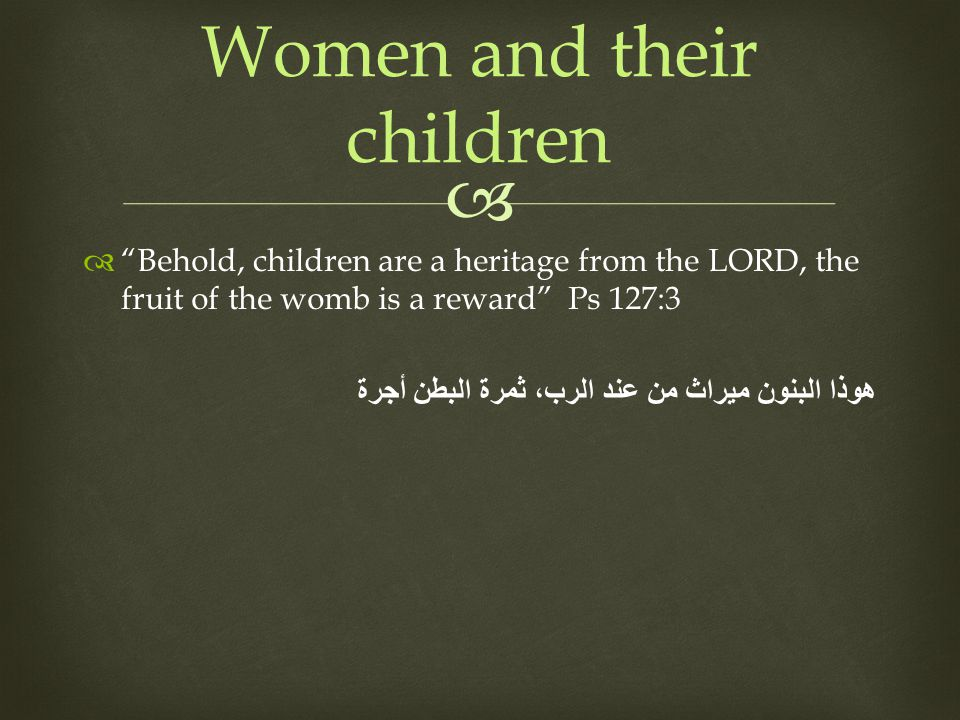 Behold, children are a heritage from the LORD, the fruit of the womb is a reward Ps 127:3 هوذا البنون ميراث من عند الرب، ثمرة البطن أجرة Women and their children