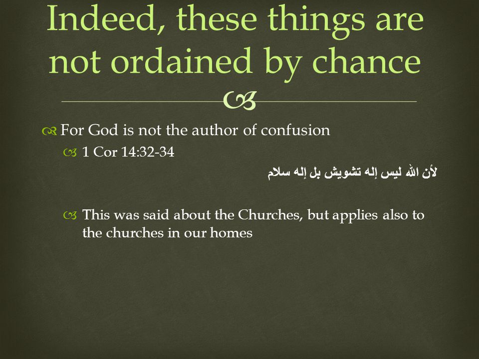For God is not the author of confusion 1 Cor 14:32-34 لأن الله ليس إله تشويش بل إله سلام This was said about the Churches, but applies also to the churches in our homes Indeed, these things are not ordained by chance