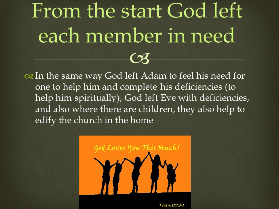 In the same way God left Adam to feel his need for one to help him and complete his deficiencies (to help him spiritually), God left Eve with deficiencies, and also where there are children, they also help to edify the church in the home From the start God left each member in need