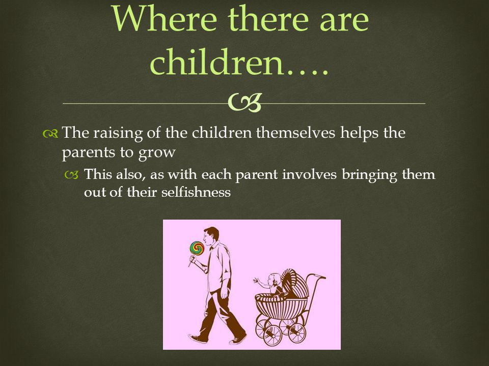 The raising of the children themselves helps the parents to grow This also, as with each parent involves bringing them out of their selfishness Where there are children….