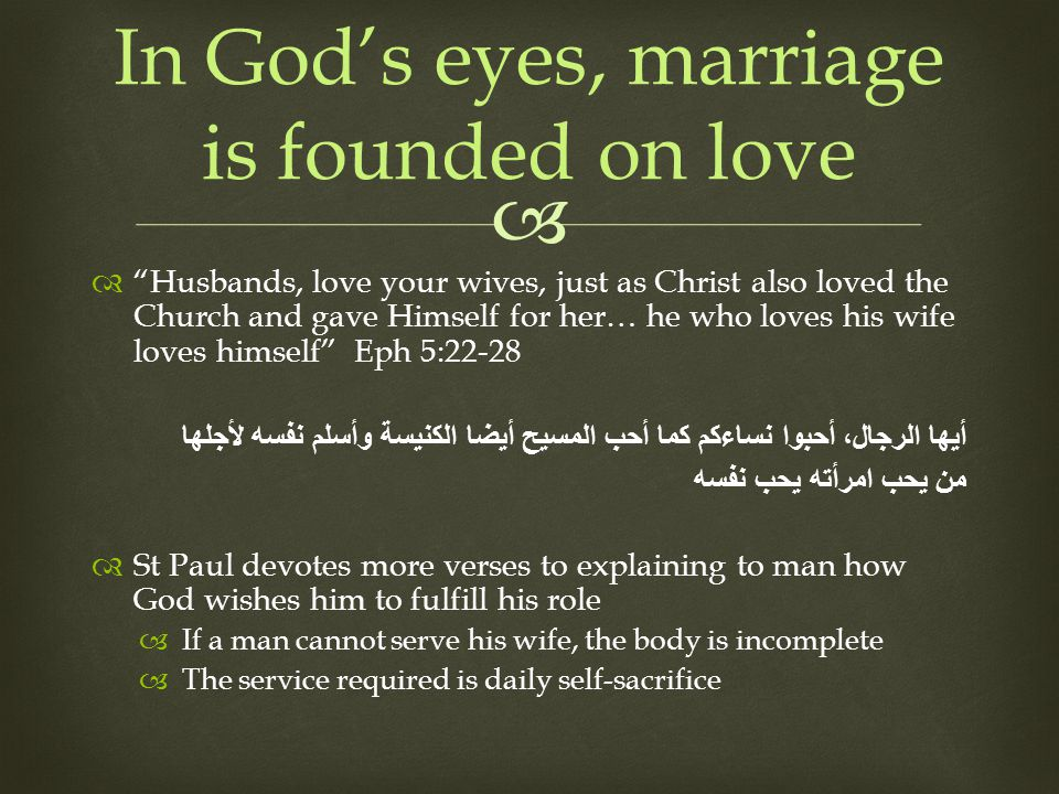 Husbands, love your wives, just as Christ also loved the Church and gave Himself for her… he who loves his wife loves himself Eph 5:22-28 أيها الرجال، أحبوا نساءكم كما أحب المسيح أيضا الكنيسة وأسلم نفسه لأجلها من يحب امرأته يحب نفسه St Paul devotes more verses to explaining to man how God wishes him to fulfill his role If a man cannot serve his wife, the body is incomplete The service required is daily self-sacrifice In Gods eyes, marriage is founded on love