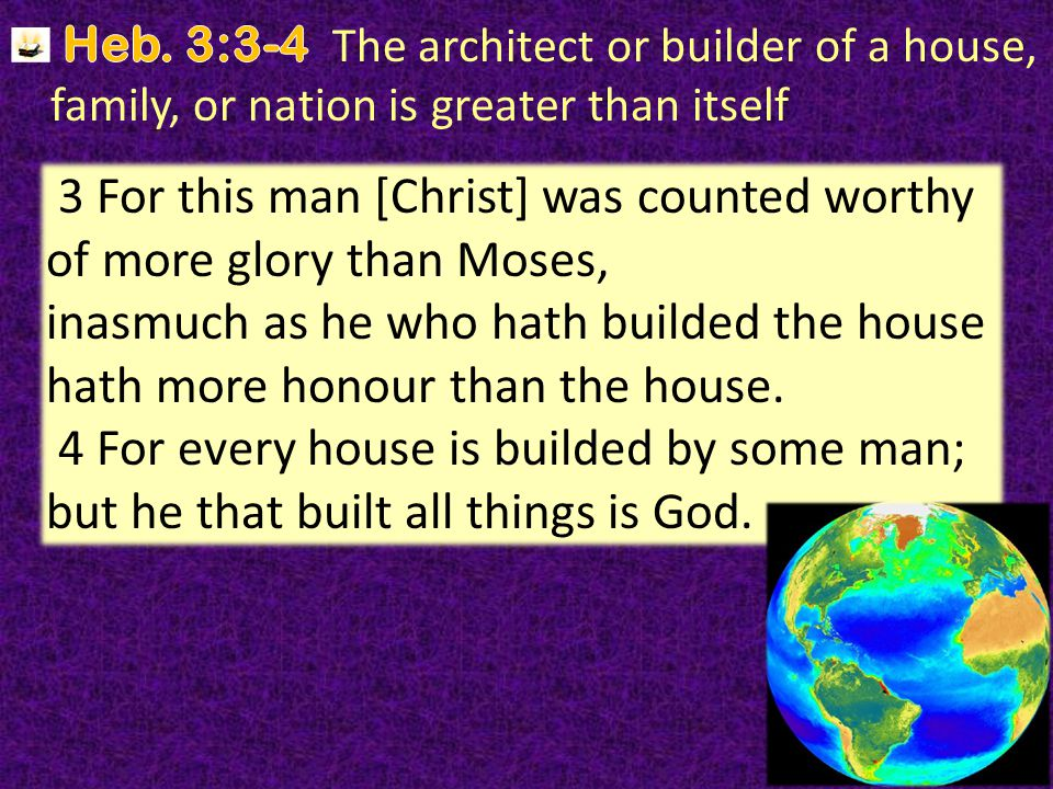 16 3 For this man [Christ] was counted worthy of more glory than Moses, inasmuch as he who hath builded the house hath more honour than the house.