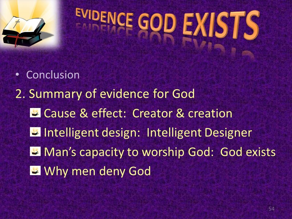 Conclusion 2. Summary of evidence for God Cause & effect: Creator & creation Intelligent design: Intelligent Designer Mans capacity to worship God: Go