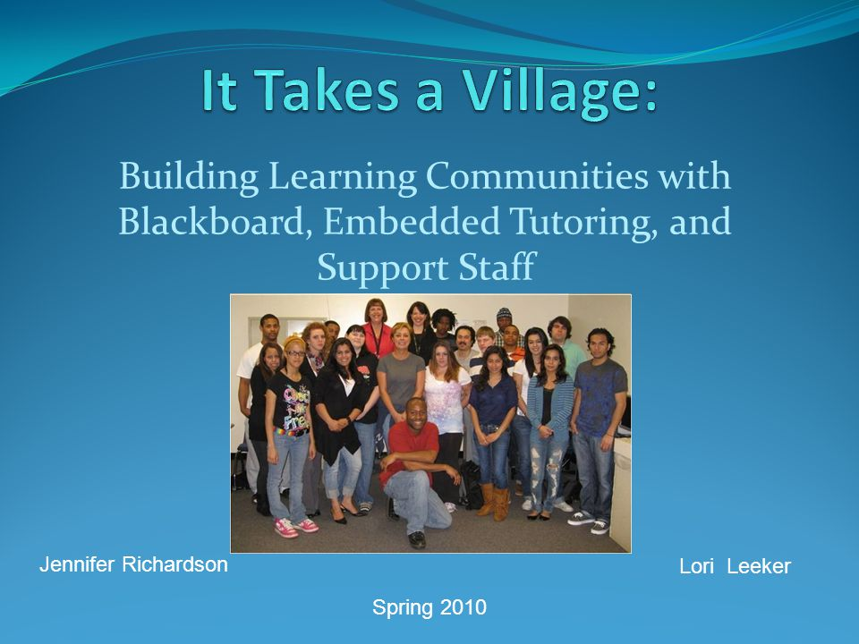 Building Learning Communities with Blackboard, Embedded Tutoring, and Support Staff Jennifer Richardson Lori Leeker Spring 2010