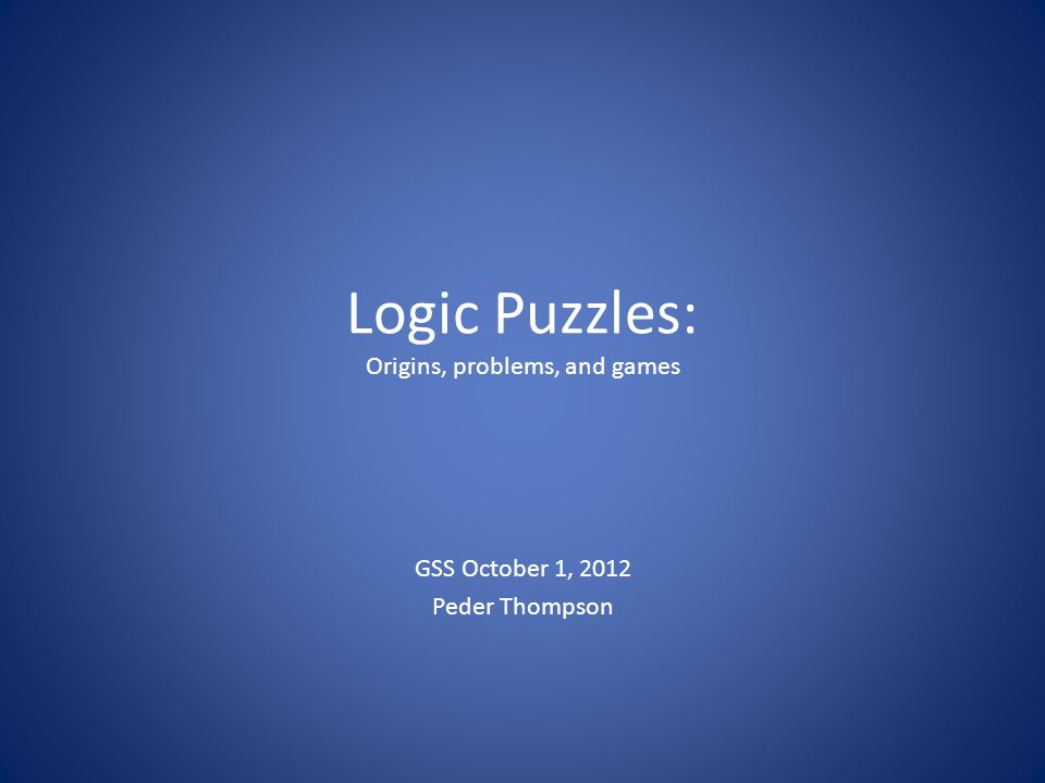 Logic Puzzles: Origins, problems, and games GSS October 1, 2012 Peder Thompson