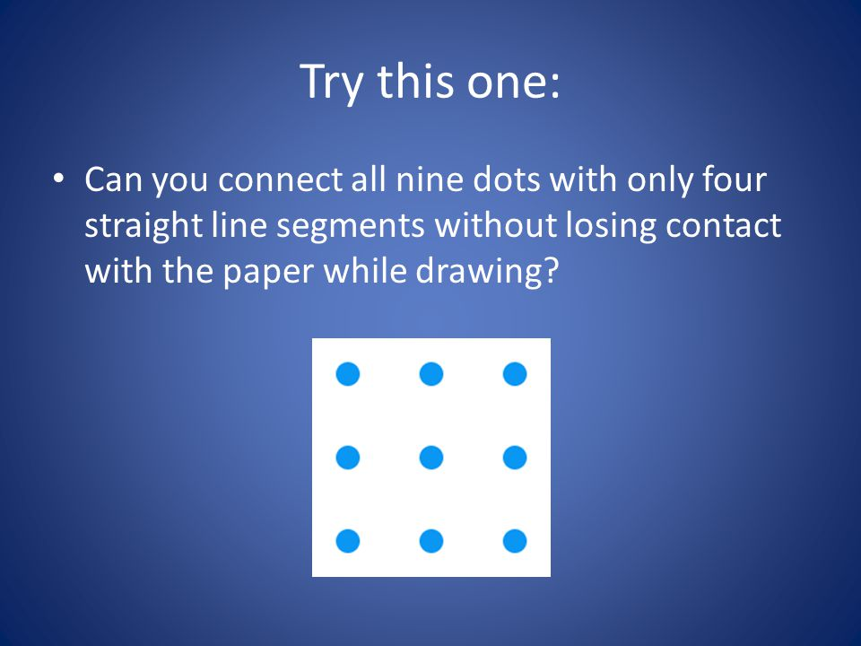 Try this one: Can you connect all nine dots with only four straight line segments without losing contact with the paper while drawing?