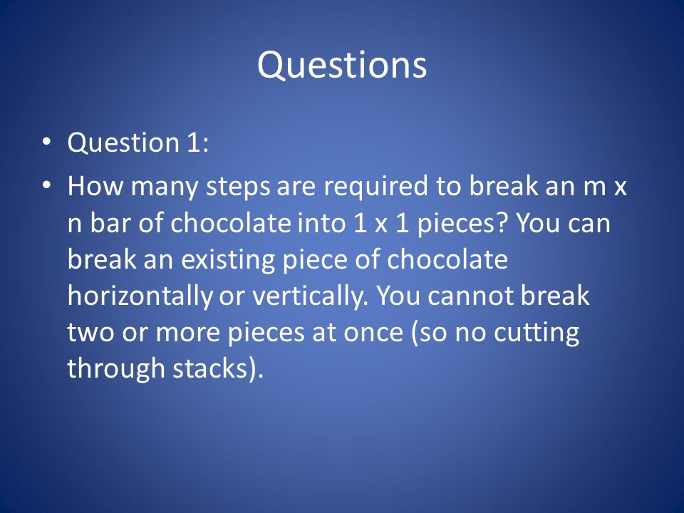 Questions Question 1: How many steps are required to break an m x n bar of chocolate into 1 x 1 pieces? You can break an existing piece of chocolate h