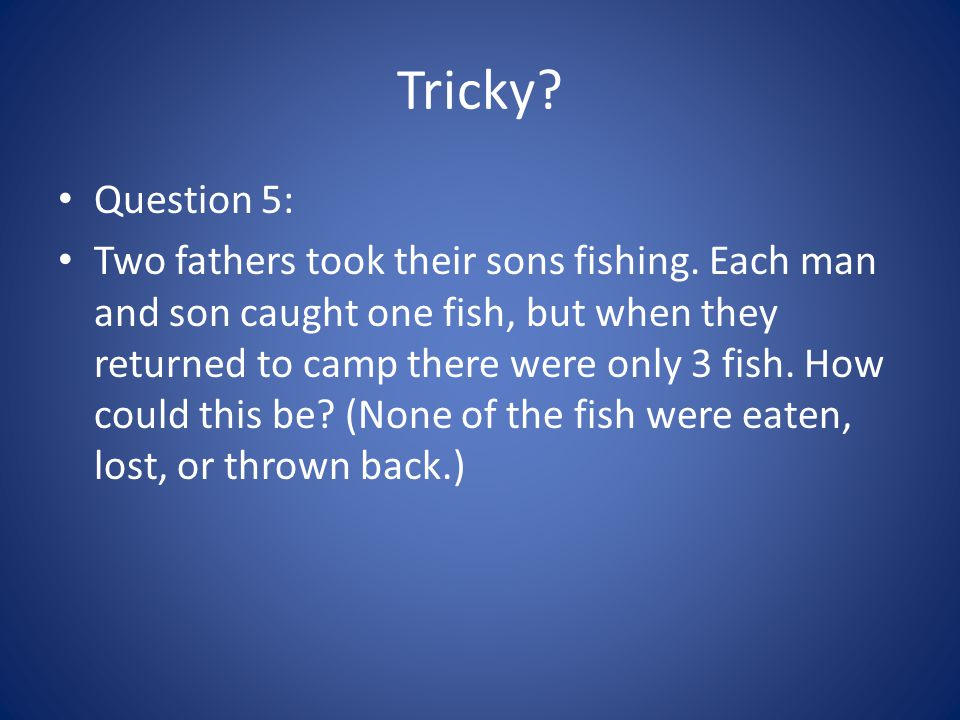 Tricky? Question 5: Two fathers took their sons fishing. Each man and son caught one fish, but when they returned to camp there were only 3 fish. How