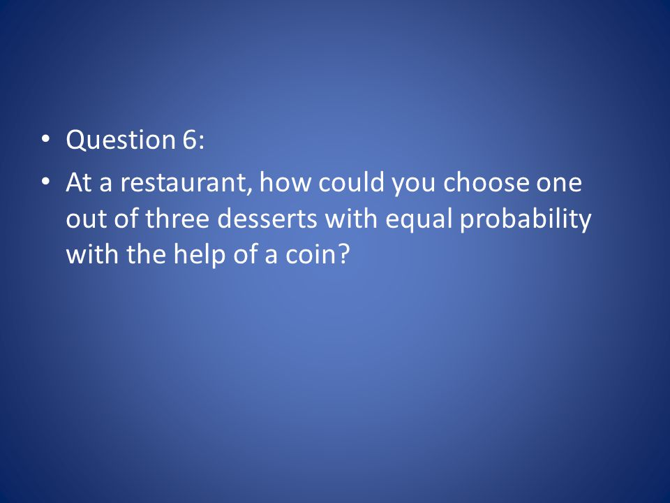 Question 6: At a restaurant, how could you choose one out of three desserts with equal probability with the help of a coin?