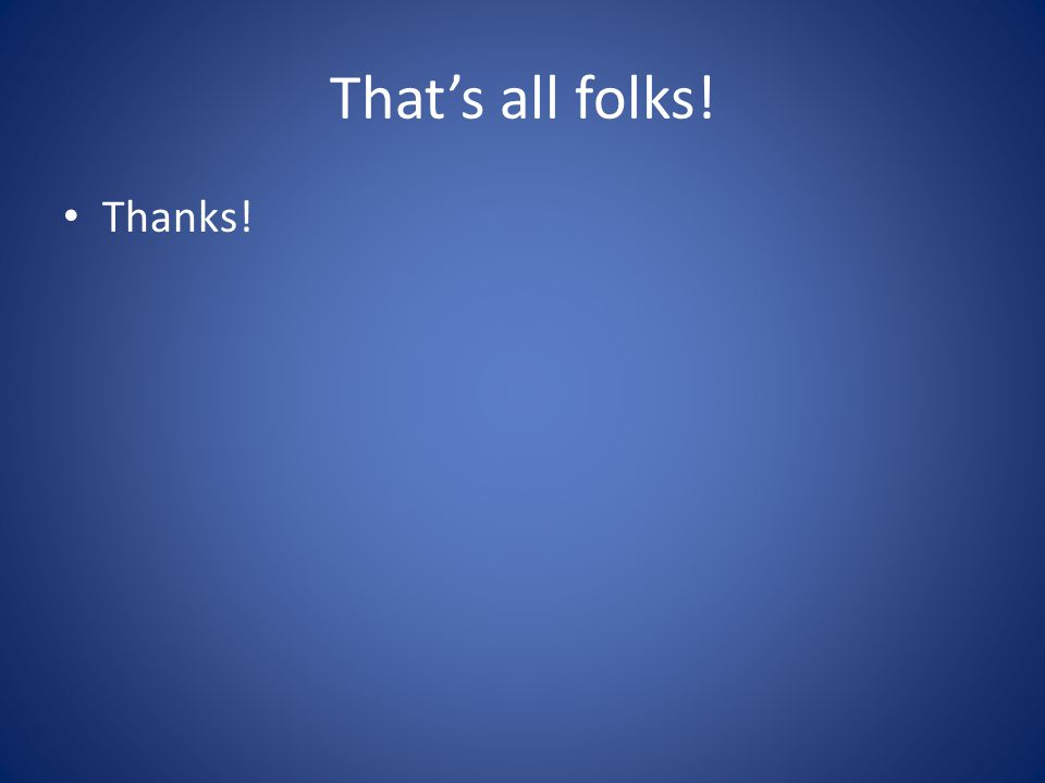 Thats all folks! Thanks!