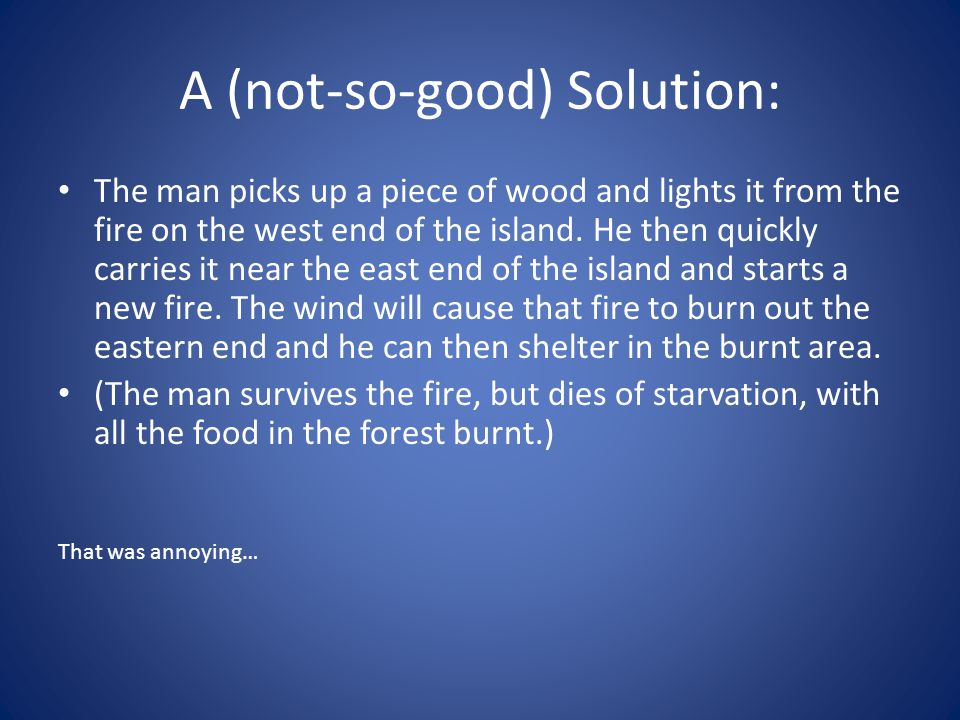 A (not-so-good) Solution: The man picks up a piece of wood and lights it from the fire on the west end of the island. He then quickly carries it near