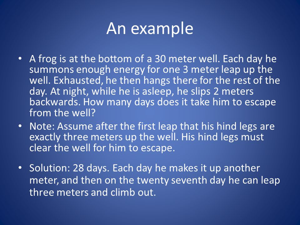 An example A frog is at the bottom of a 30 meter well. Each day he summons enough energy for one 3 meter leap up the well. Exhausted, he then hangs th
