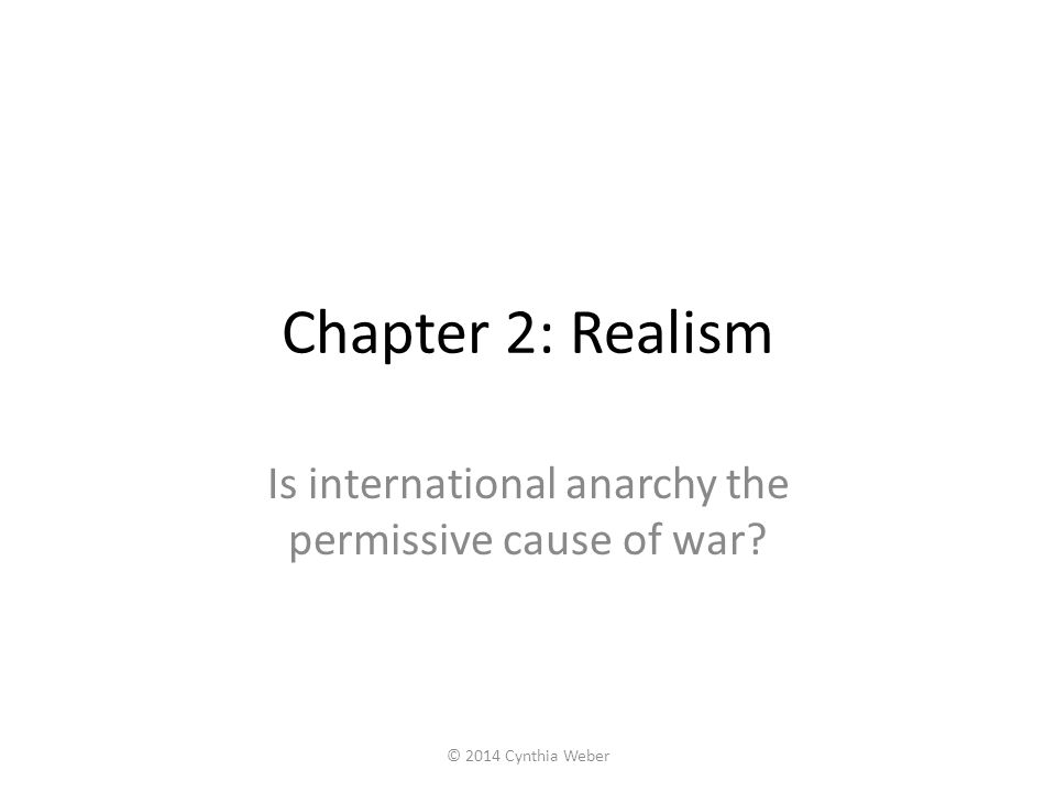 Chapter 2: Realism Is international anarchy the permissive cause of war? © 2014 Cynthia Weber